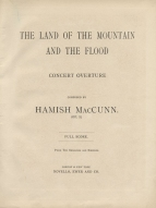 The Land of the Mountain and the Flood, [Op.3].  Full score. London & New York, [1888]. Composed at the age of 18 and premiered under Manns at the Crystal Palace on 5 November 1887, this immediately established MacCunn's reputation and remains his most popular work.