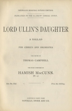 Lord Ullin's Daughter, Op.4. (Vocal score).  London & New York, [1888]. Completed just before the composer resigned his RCM scholarship and premiered at the Crystal Palace on 18 February 1888, this was the first of MacCunn's choral-orchestral works to be herd in public.