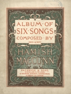 Album of Six Songs. Edinburgh, [c.1890?]. A collected edition of six songs originally issued singly in 1888 - and as such probably the first of MacCunn's songs to be published.  Royal Academy of Music, London.