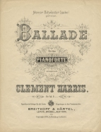 Clement Harris: Ballade. Leipzig, 1894. Clement Harris (1871-1897), pianist and composer, studied at the Frankfurt Conservatorium and with Clara Schumann. He was in Greece when war broke out between Greece and Turkey, enlisted in the Greek army and was killed at the Battle of Pente Pigadia. in April, 1897.