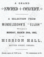 Programme for a Grand Sacred Concert in the Mission Hall, Britten Street, Chelsea, 20 March 1882. In this programme the figures refer to the numbers of the oratorio. Many of the singers in this performance (if not all of them) were members of the Bach Choir which at that time was mostly drawn from the upper echelons of society. Apart from the Goldschmidts perhaps the most notable name is Mr. Coleridge. Arthur Duke Coleridge (1830-1913), the great-nephew of Samuel Taylor Coleridge, was a keen amateur musician and excellent tenor. He had many distinguished friends in the music world including William Sterndale Bennett and Charles Stanford. Through them he met the Goldschmidts. Having heard Bach's Mass in B minor in Leipzig he was keen for it to be performed in London. With this in mind, he formed a committee which included William Gladstone, M.P. (an amateur musician and son of the more famous William Gladstone), Otto Goldschmidt, George Grove, Lionel Benson (another fine tenor) and John Stainer.  The plan came to fruition with a performance at St. James's Hall conducted by Otto Goldschmidt on 26 April 1876.